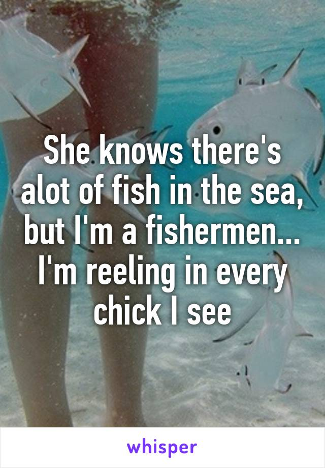 She knows there's alot of fish in the sea, but I'm a fishermen... I'm reeling in every chick I see