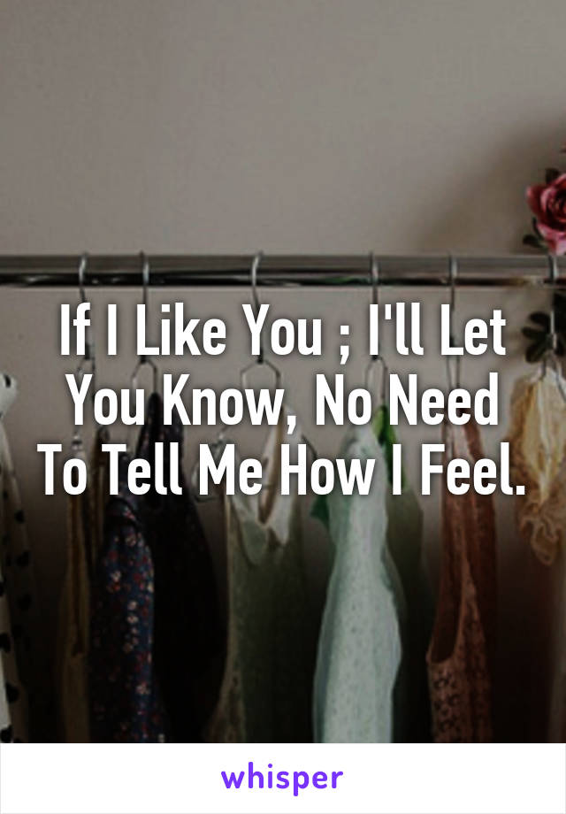 If I Like You ; I'll Let You Know, No Need To Tell Me How I Feel.