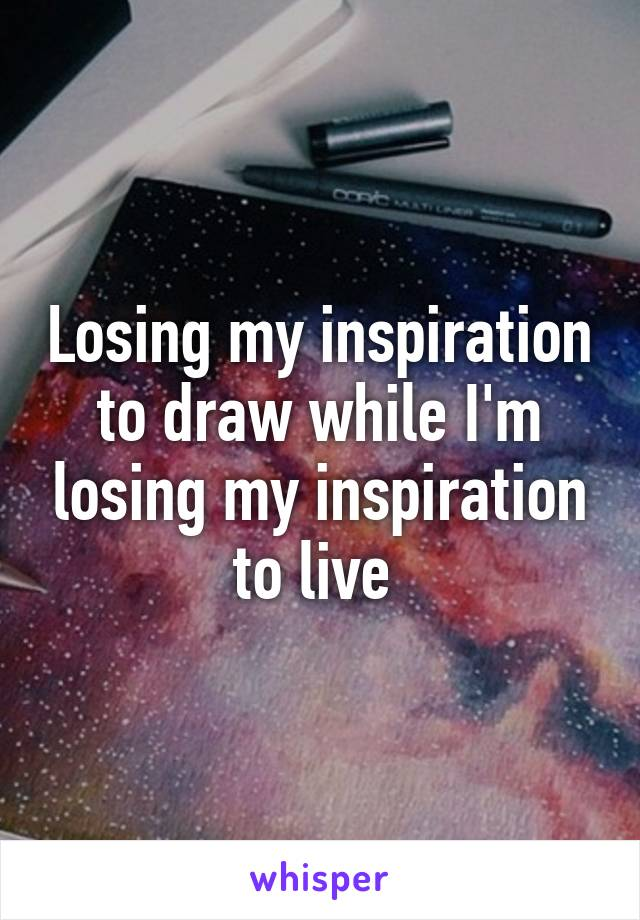 Losing my inspiration to draw while I'm losing my inspiration to live