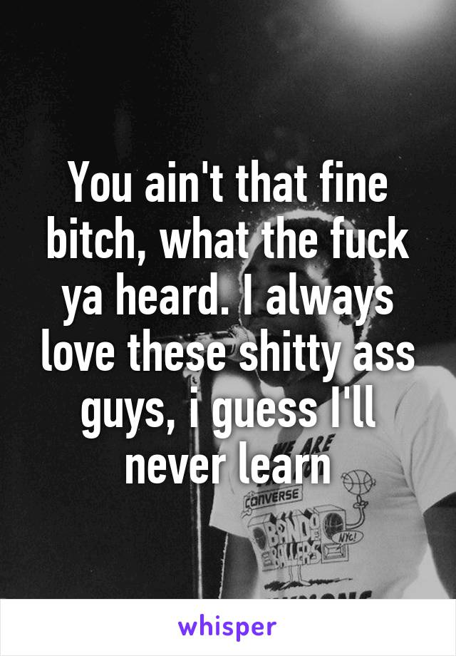 You ain't that fine bitch, what the fuck ya heard. I always love these shitty ass guys, i guess I'll never learn