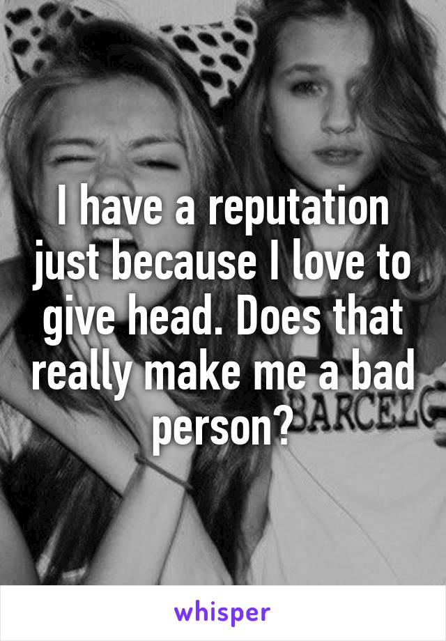 I have a reputation just because I love to give head. Does that really make me a bad person?