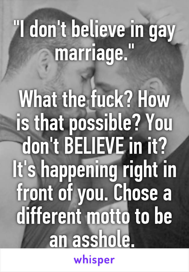 """""""I don't believe in gay marriage.""""  What the fuck? How is that possible? You don't BELIEVE in it? It's happening right in front of you. Chose a different motto to be an asshole."""