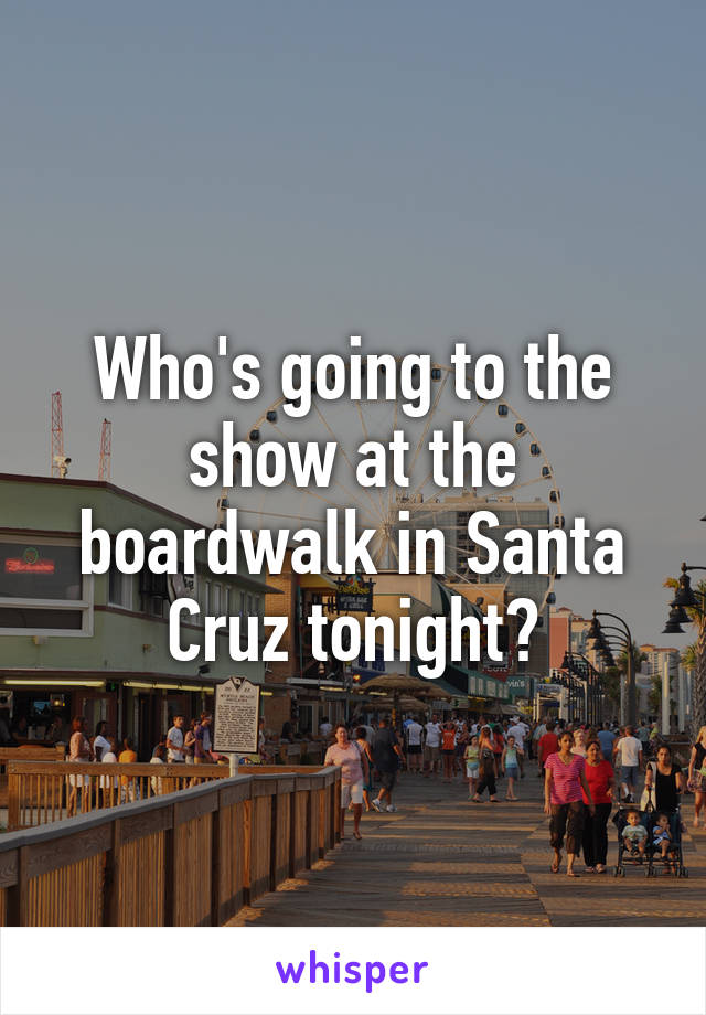 Who's going to the show at the boardwalk in Santa Cruz tonight?