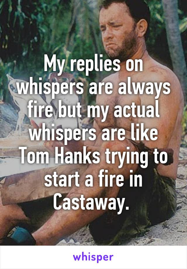 My replies on whispers are always fire but my actual whispers are like Tom Hanks trying to start a fire in Castaway.