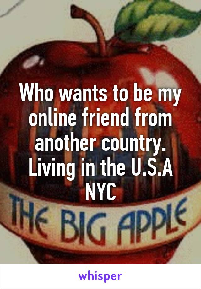 Who wants to be my online friend from another country. Living in the U.S.A NYC