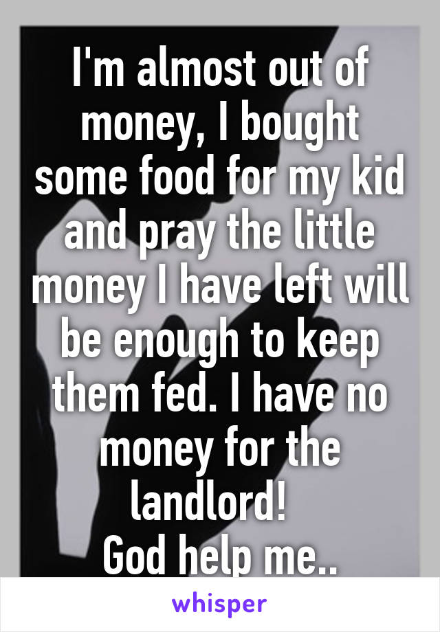 I'm almost out of money, I bought some food for my kid and pray the little money I have left will be enough to keep them fed. I have no money for the landlord!   God help me..