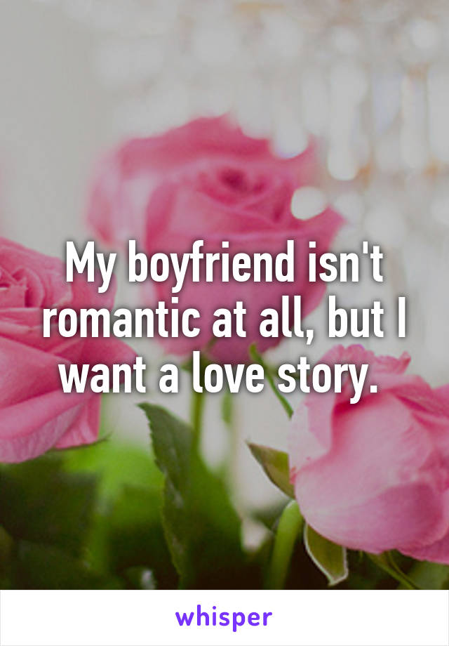 My boyfriend isn't romantic at all, but I want a love story.