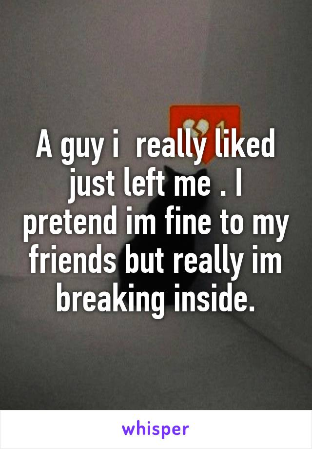 A guy i  really liked just left me . I pretend im fine to my friends but really im breaking inside.