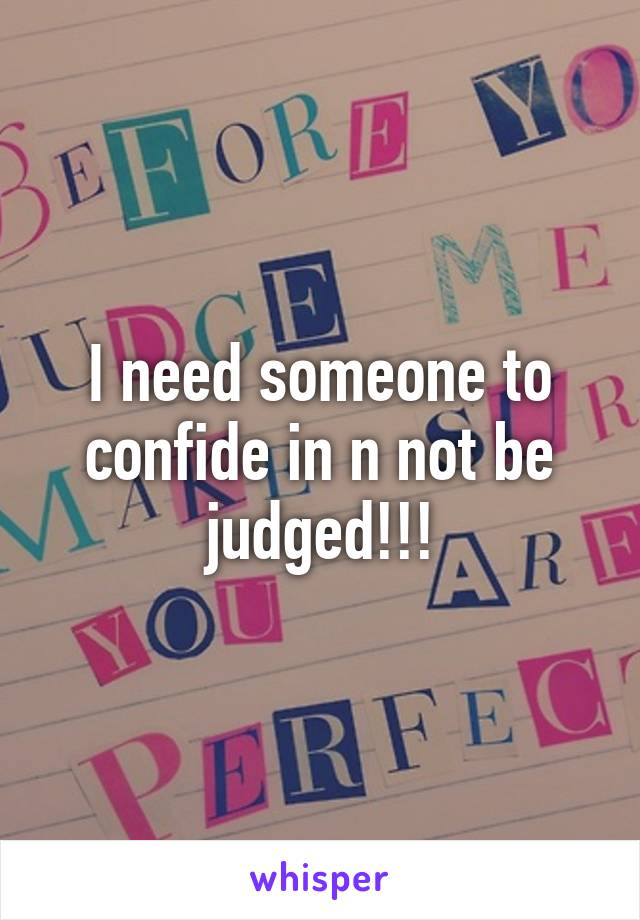I need someone to confide in n not be judged!!!