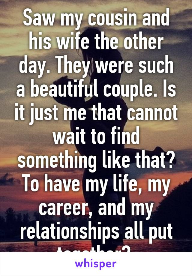 Saw my cousin and his wife the other day. They were such a beautiful couple. Is it just me that cannot wait to find something like that? To have my life, my career, and my relationships all put together?