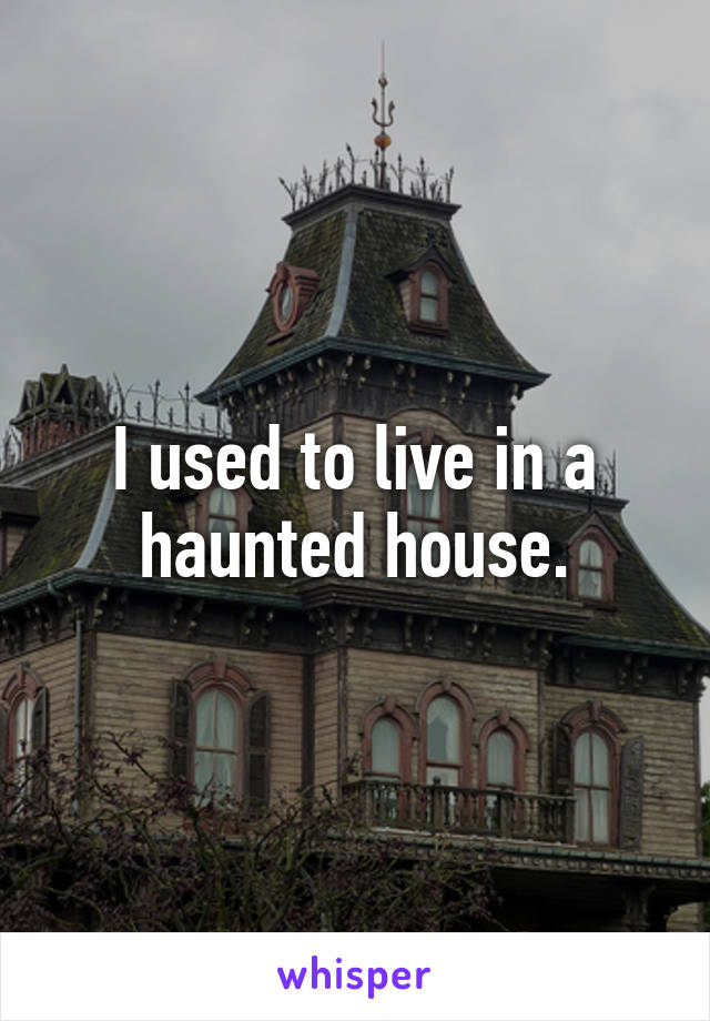 I used to live in a haunted house.