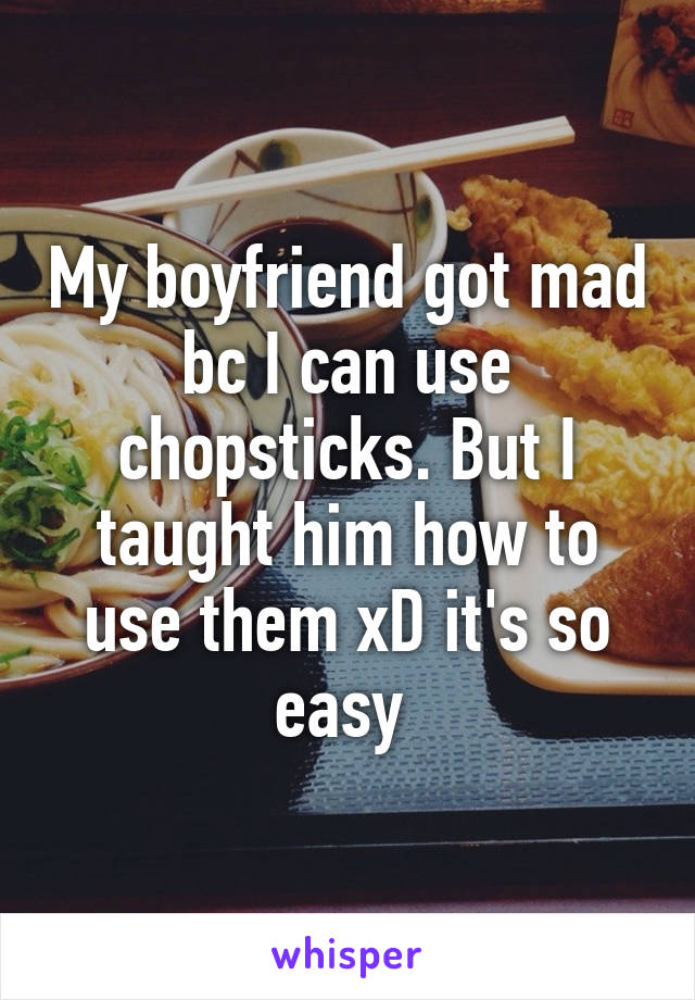 My boyfriend got mad bc I can use chopsticks. But I taught him how to use them xD it's so easy