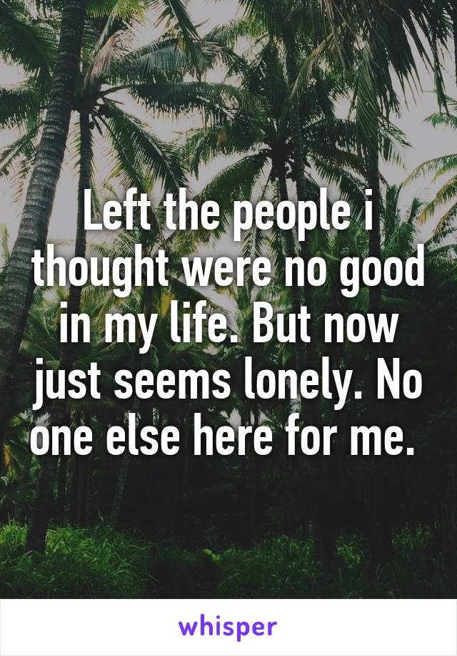 Left the people i thought were no good in my life. But now just seems lonely. No one else here for me.