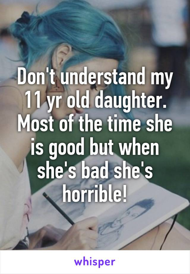 Don't understand my 11 yr old daughter. Most of the time she is good but when she's bad she's horrible!