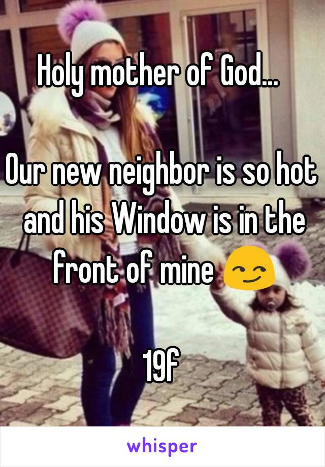 Holy mother of God...   Our new neighbor is so hot and his Window is in the front of mine 😏  19f