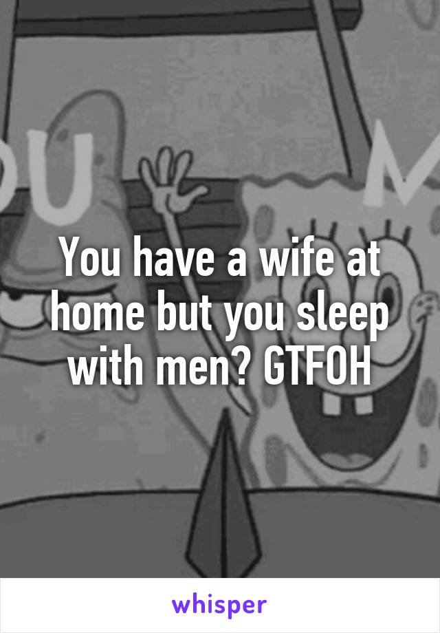 You have a wife at home but you sleep with men? GTFOH