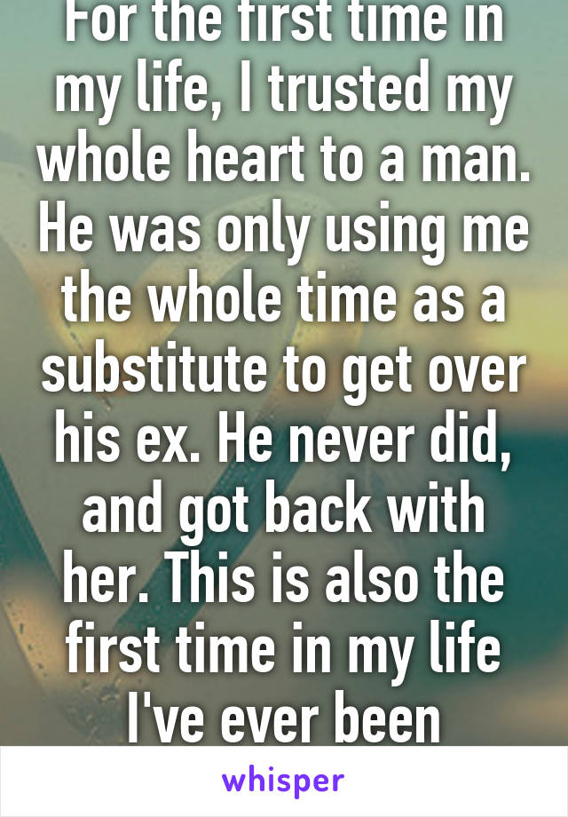For the first time in my life, I trusted my whole heart to a man. He was only using me the whole time as a substitute to get over his ex. He never did, and got back with her. This is also the first time in my life I've ever been cheated on.