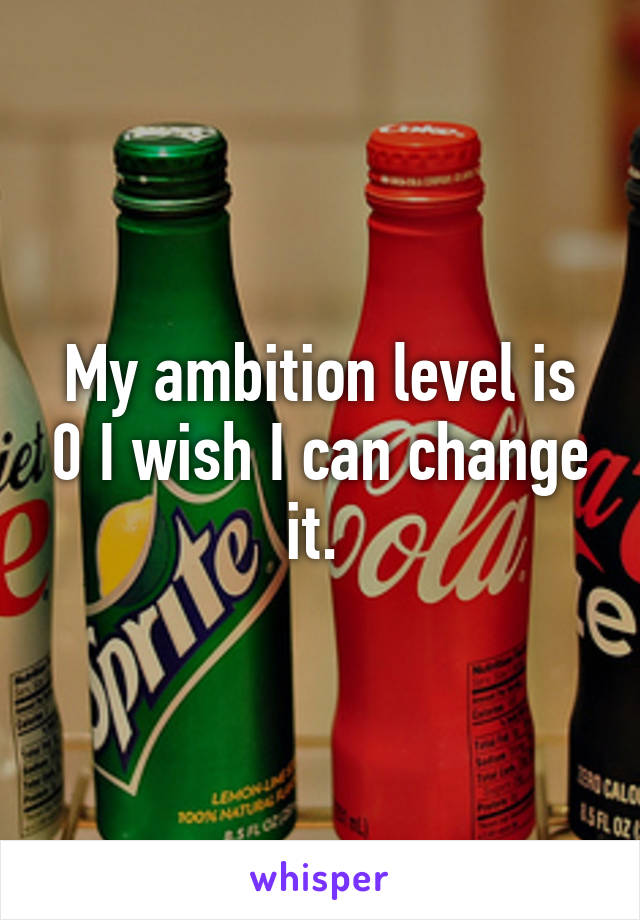 My ambition level is 0 I wish I can change it.