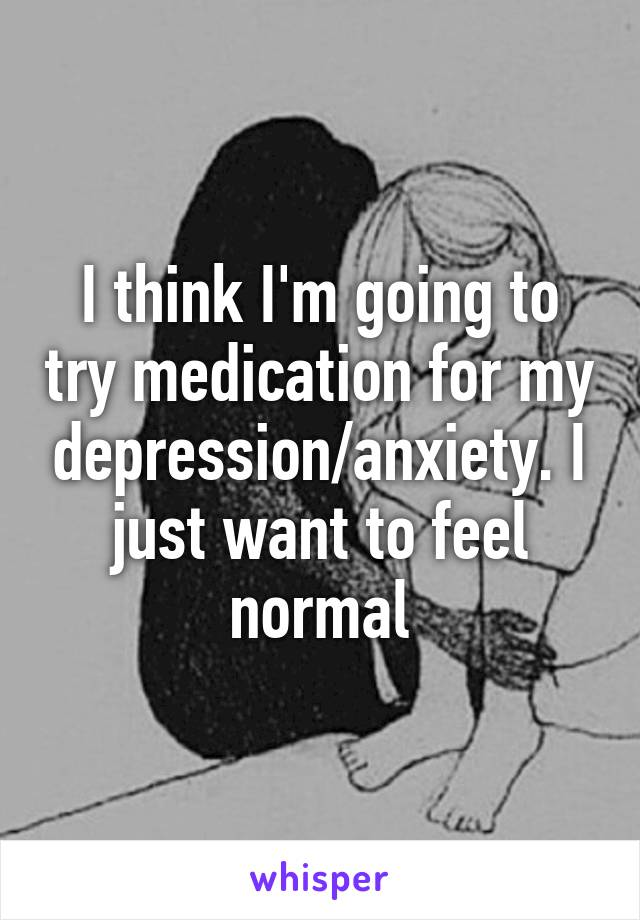 I think I'm going to try medication for my depression/anxiety. I just want to feel normal