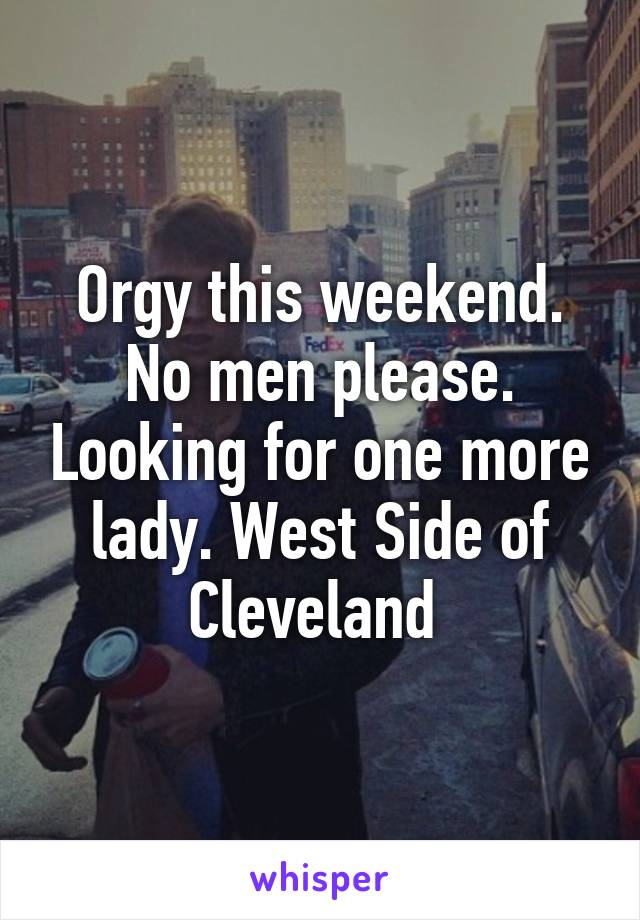 Orgy this weekend. No men please. Looking for one more lady. West Side of Cleveland