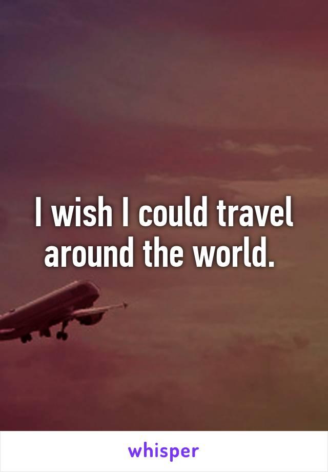 I wish I could travel around the world.