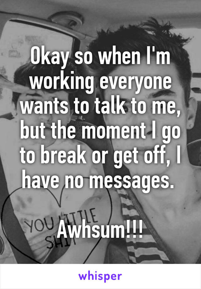 Okay so when I'm working everyone wants to talk to me, but the moment I go to break or get off, I have no messages.   Awhsum!!!