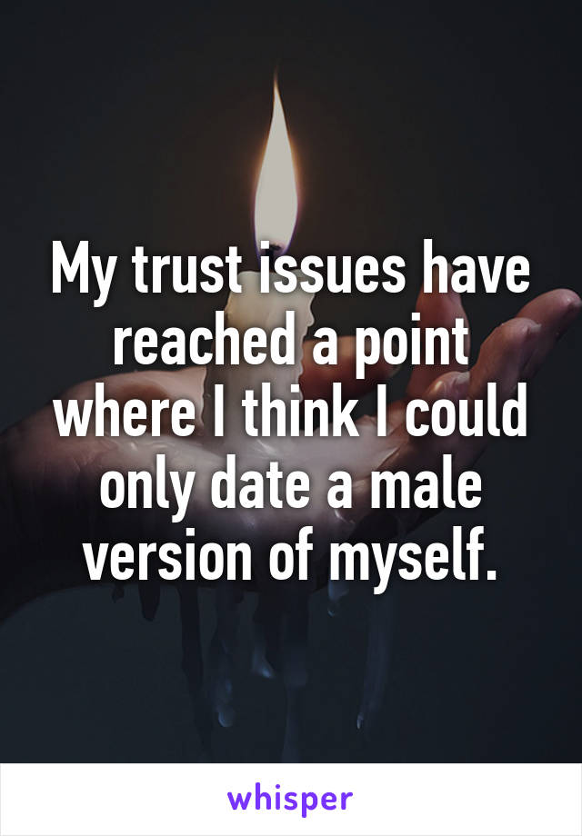My trust issues have reached a point where I think I could only date a male version of myself.