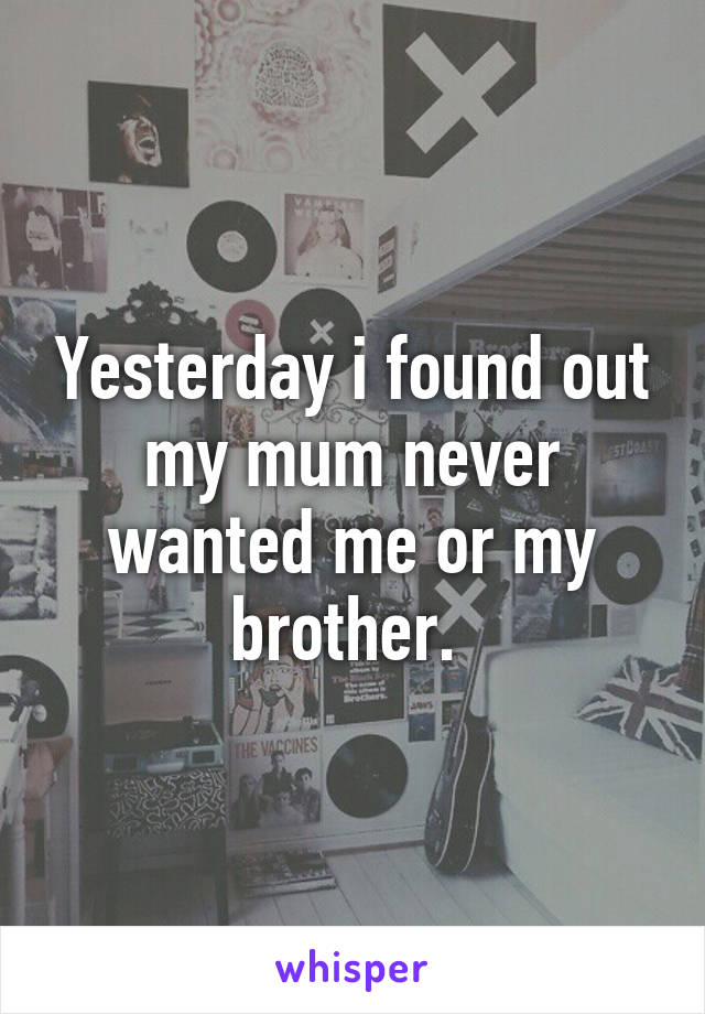 Yesterday i found out my mum never wanted me or my brother.