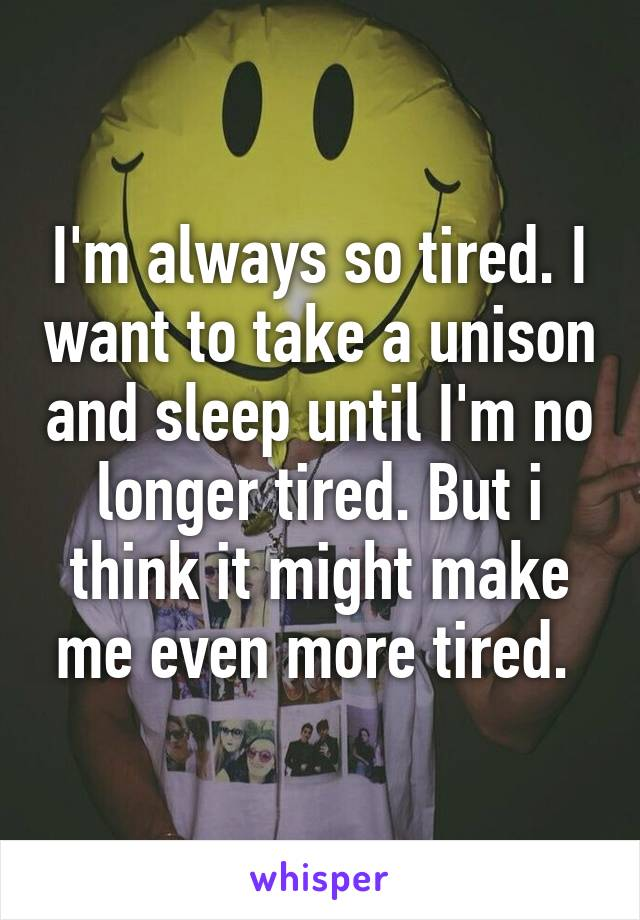 I'm always so tired. I want to take a unison and sleep until I'm no longer tired. But i think it might make me even more tired.
