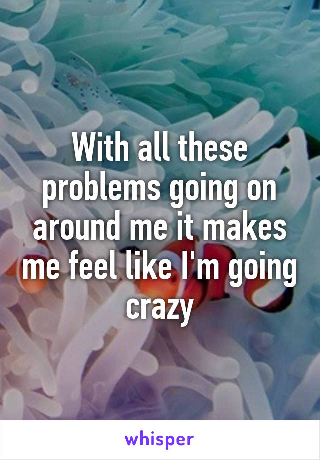 With all these problems going on around me it makes me feel like I'm going crazy