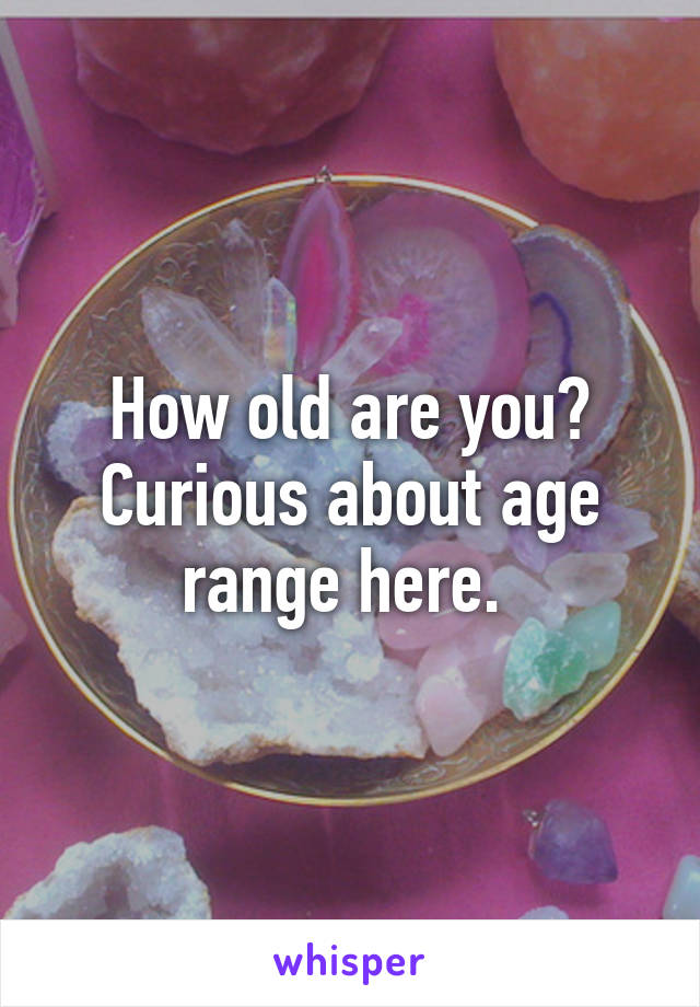 How old are you? Curious about age range here.