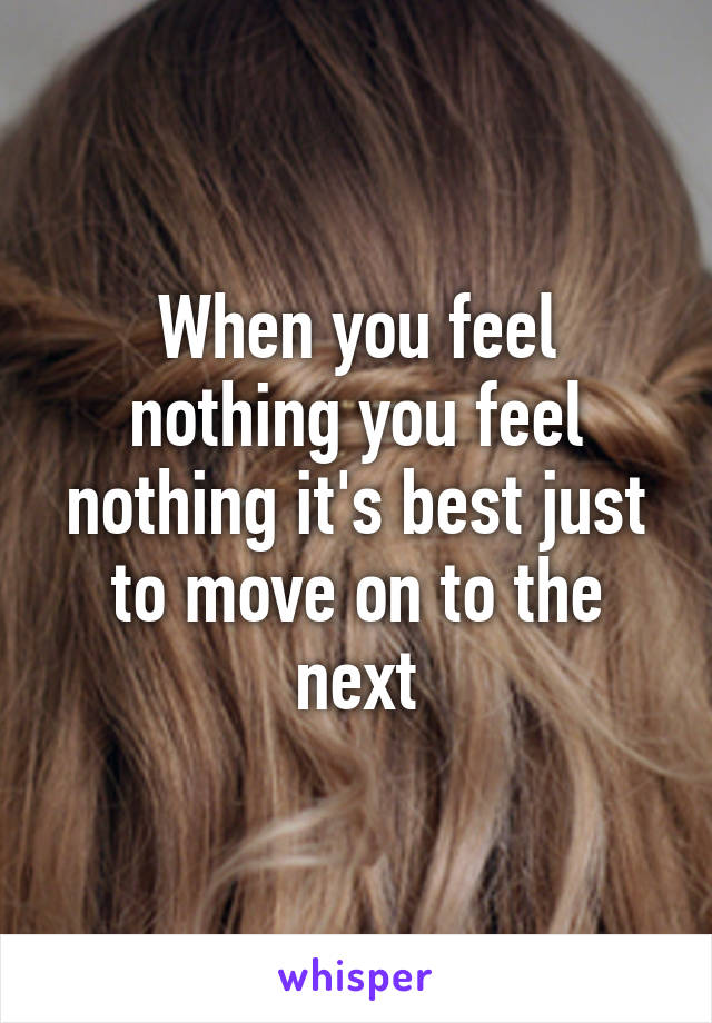 When you feel nothing you feel nothing it's best just to move on to the next