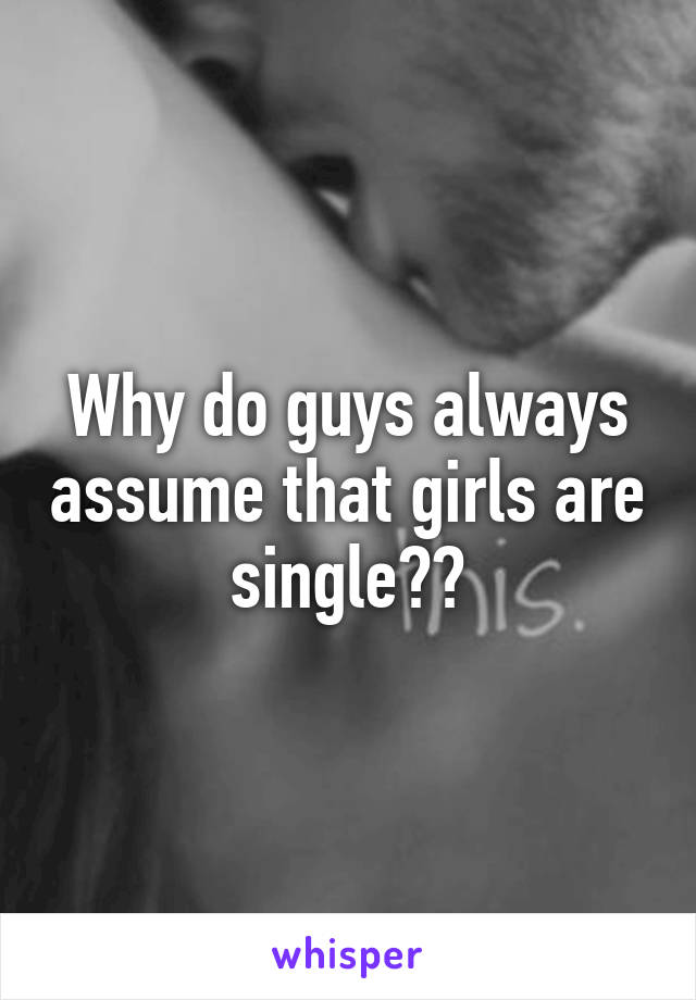 Why do guys always assume that girls are single??