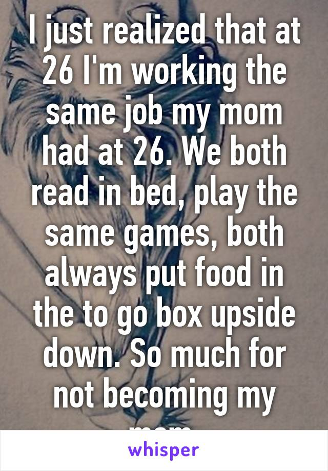 I just realized that at 26 I'm working the same job my mom had at 26. We both read in bed, play the same games, both always put food in the to go box upside down. So much for not becoming my mom.