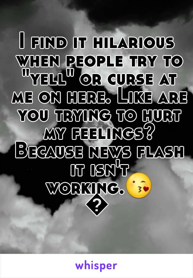 """I find it hilarious when people try to """"yell"""" or curse at me on here. Like are you trying to hurt my feelings? Because news flash it isn't working.😘😘"""