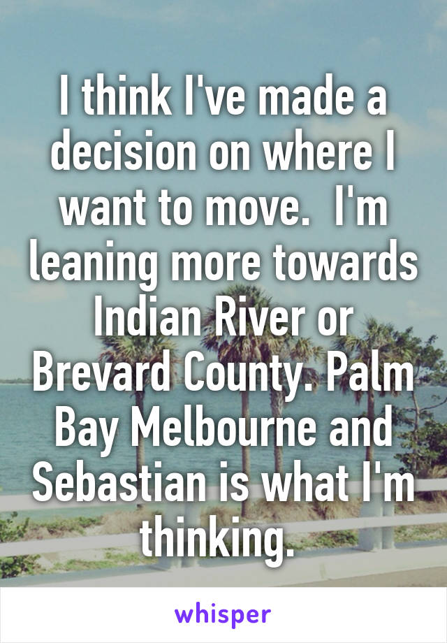 I think I've made a decision on where I want to move.  I'm leaning more towards Indian River or Brevard County. Palm Bay Melbourne and Sebastian is what I'm thinking.