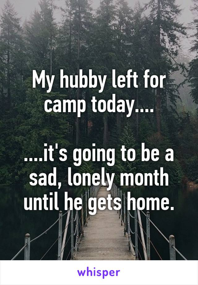 My hubby left for camp today....  ....it's going to be a sad, lonely month until he gets home.