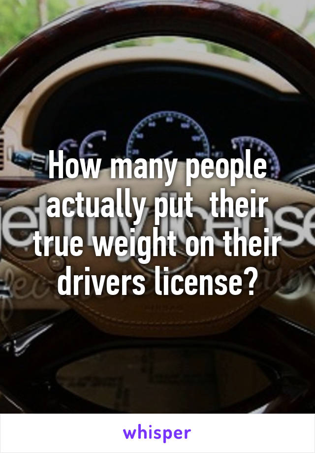 How many people actually put  their true weight on their drivers license?