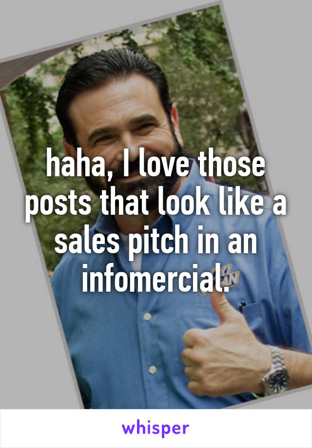 haha, I love those posts that look like a sales pitch in an infomercial.