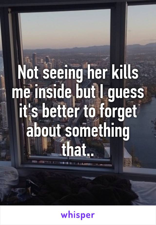 Not seeing her kills me inside but I guess it's better to forget about something that..