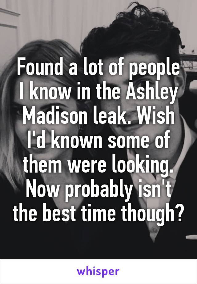 Found a lot of people I know in the Ashley Madison leak. Wish I'd known some of them were looking. Now probably isn't the best time though?
