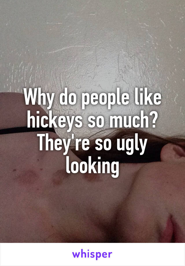 Why do people like hickeys so much? They're so ugly looking