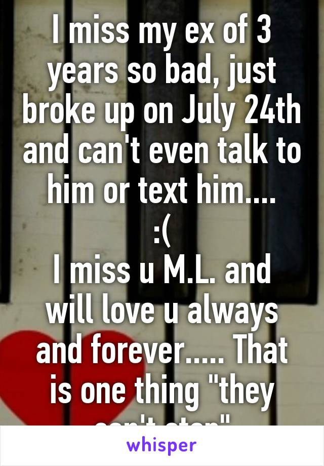 "I miss my ex of 3 years so bad, just broke up on July 24th and can't even talk to him or text him....  :(  I miss u M.L. and will love u always and forever..... That is one thing ""they can't stop"""