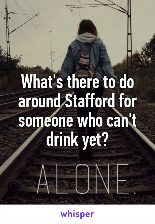 What's there to do around Stafford for someone who can't drink yet?