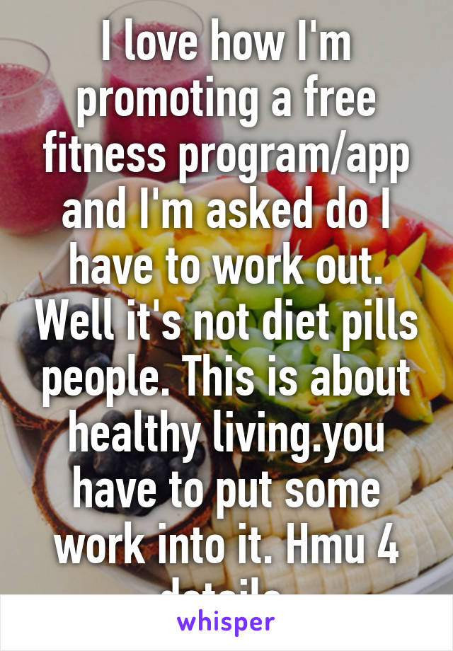 I love how I'm promoting a free fitness program/app and I'm asked do I have to work out. Well it's not diet pills people. This is about healthy living.you have to put some work into it. Hmu 4 details