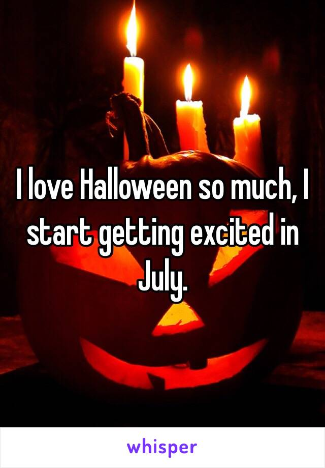 I love Halloween so much, I start getting excited in July.