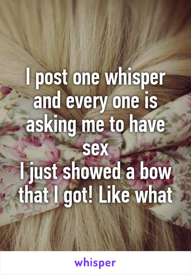I post one whisper and every one is asking me to have sex I just showed a bow that I got! Like what