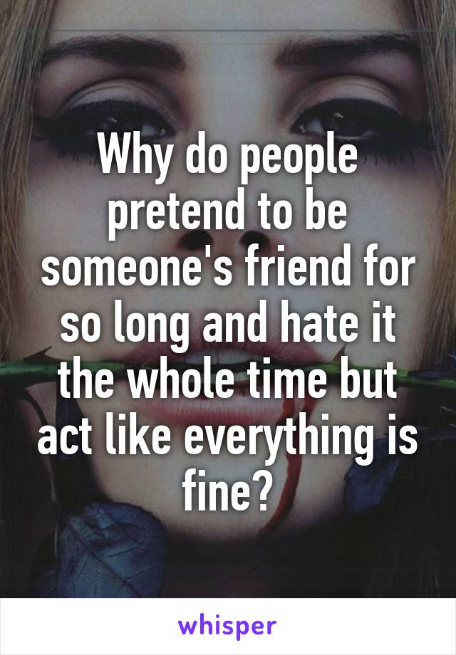 Why do people pretend to be someone's friend for so long and hate it the whole time but act like everything is fine?