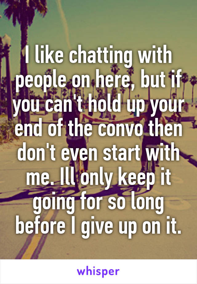 I like chatting with people on here, but if you can't hold up your end of the convo then don't even start with me. Ill only keep it going for so long before I give up on it.