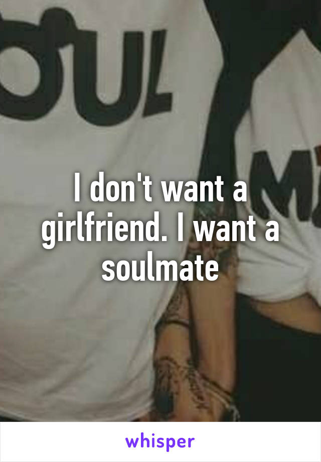 I don't want a girlfriend. I want a soulmate